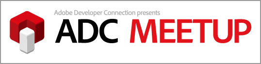 Adobe Developer Connection Presents ADC MEETUP ROUND 01 モバイルを攻略せよ